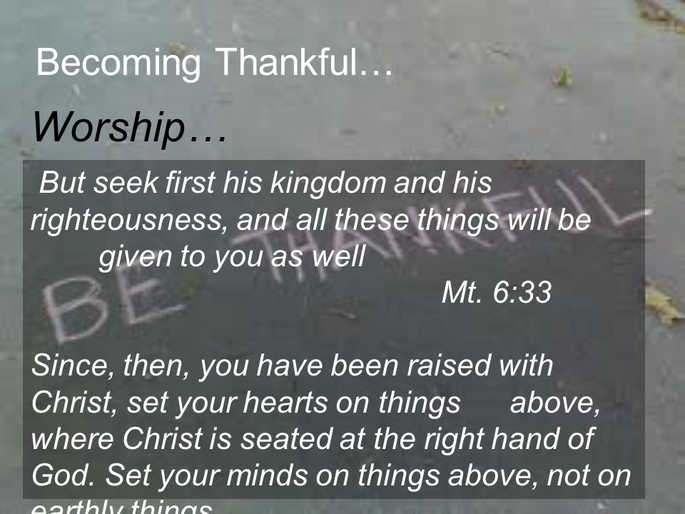 Becoming Thankful… Worship… Here s what I want you to do: Find a quiet, secluded place so you won t be tempted to role-play before God.