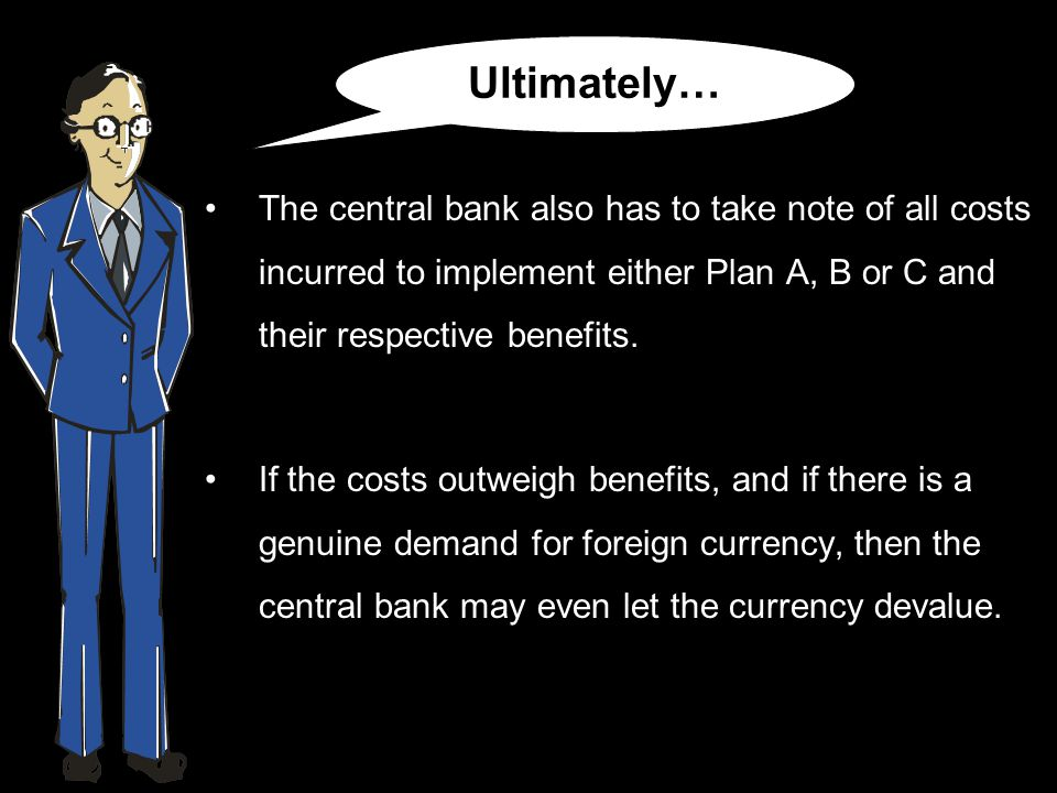 The central bank also has to take note of all costs incurred to implement either Plan A, B or C and their respective benefits.
