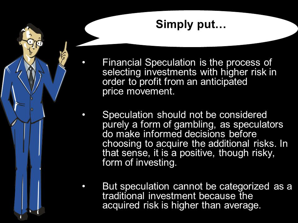 Financial Speculation is the process of selecting investments with higher risk in order to profit from an anticipated price movement.