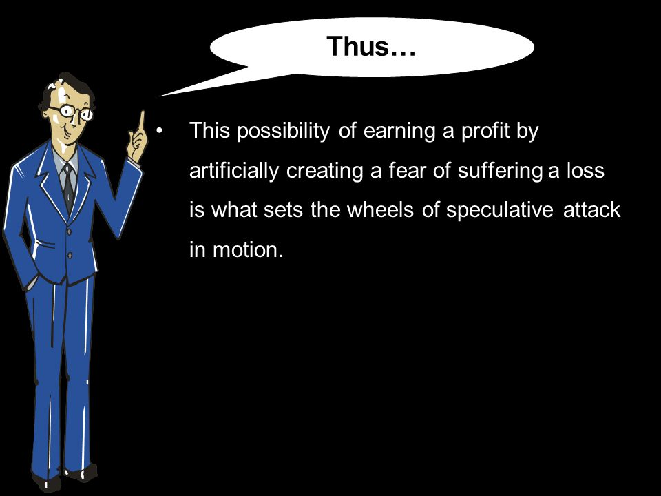 This possibility of earning a profit by artificially creating a fear of suffering a loss is what sets the wheels of speculative attack in motion.