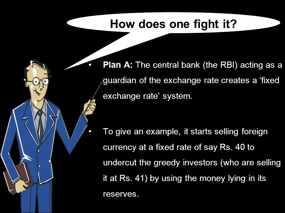 Plan A: The central bank (the RBI) acting as a guardian of the exchange rate creates a 'fixed exchange rate' system.