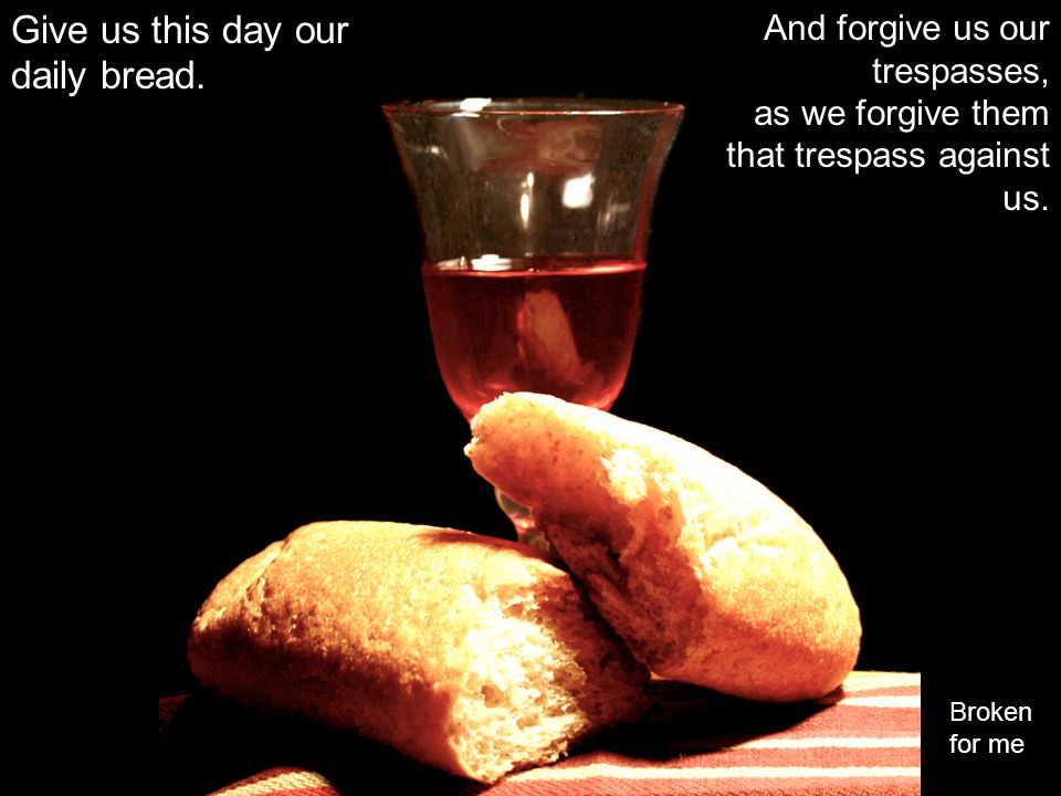 Give us this day our daily bread. And forgive us our trespasses, as we forgive them that trespass against us. Broken for me