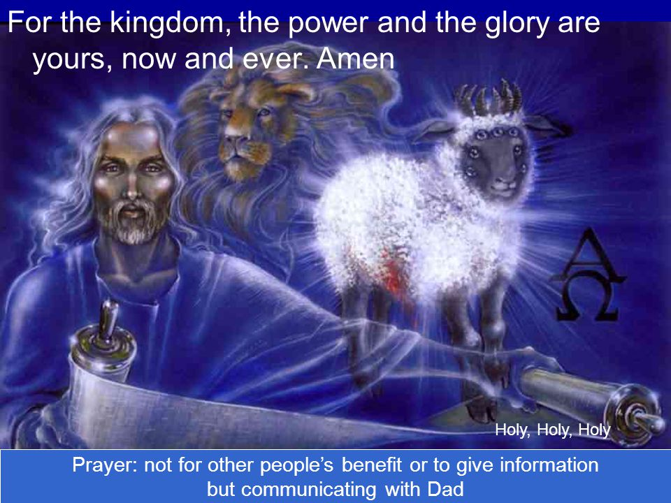 For the kingdom, the power and the glory are yours, now and ever. Amen Holy, Holy, Holy Prayer: not for other people's benefit or to give information