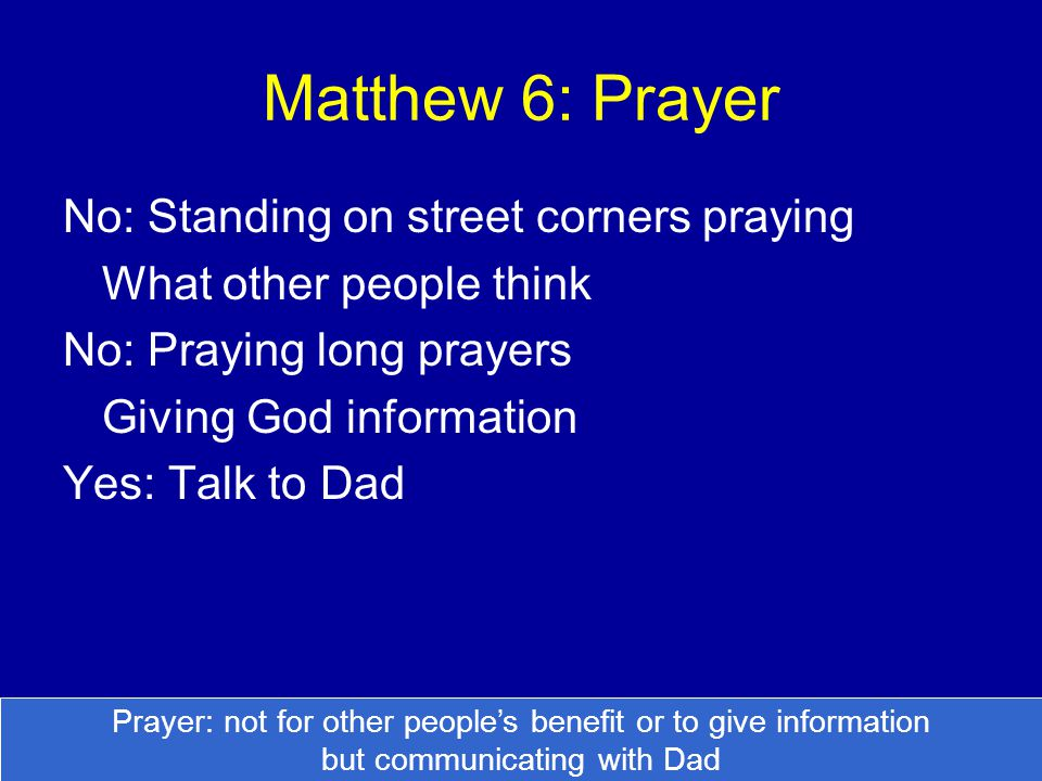 Matthew 6: Prayer No: Standing on street corners praying What other people think No: Praying long prayers Giving God information Yes: Talk to Dad Pray