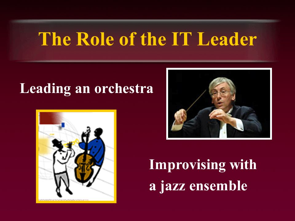 The Role of the IT Leader Leading an orchestra Improvising with a jazz ensemble