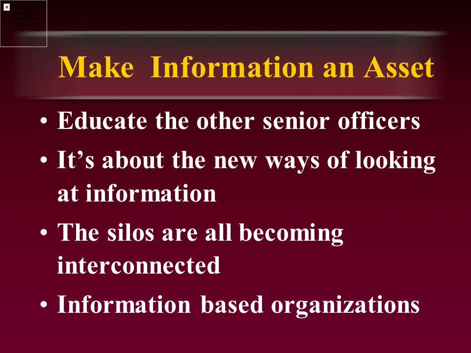 Make Information an Asset Educate the other senior officers It's about the new ways of looking at information The silos are all becoming interconnected Information based organizations