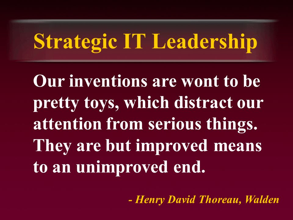 Strategic IT Leadership Our inventions are wont to be pretty toys, which distract our attention from serious things.