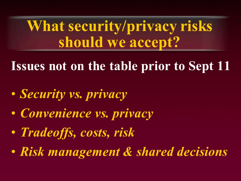 What security/privacy risks should we accept. Issues not on the table prior to Sept 11 Security vs.