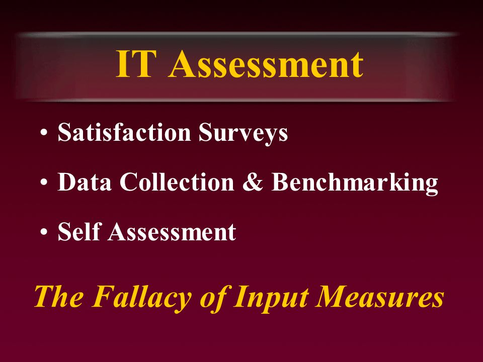 IT Assessment Satisfaction Surveys Data Collection & Benchmarking Self Assessment The Fallacy of Input Measures