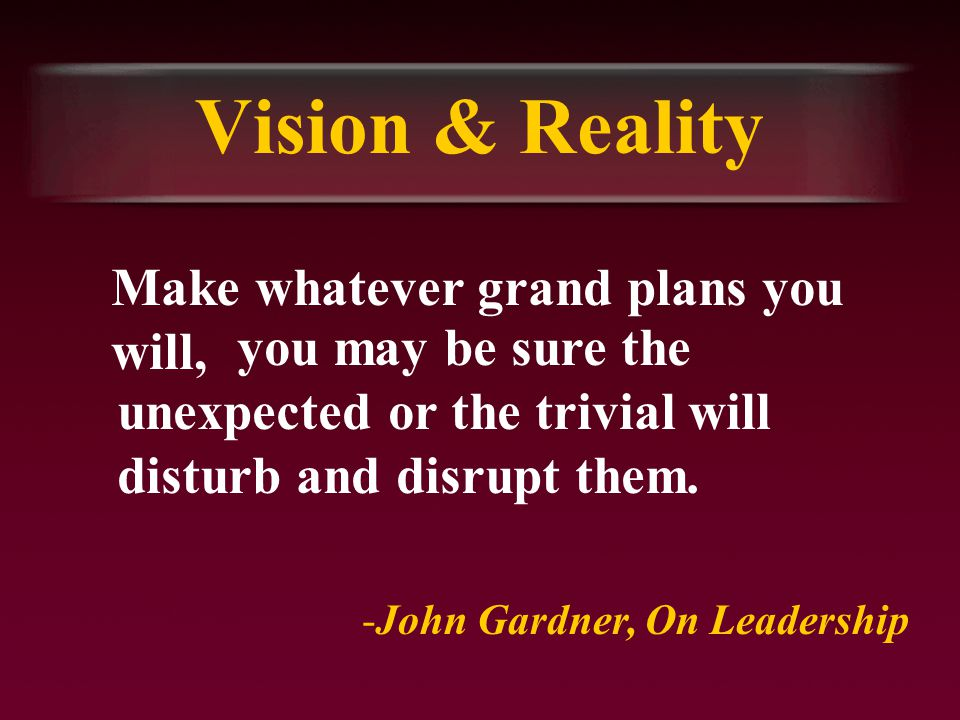 Vision & Reality Make whatever grand plans you will, -John Gardner, On Leadership you may be sure the unexpected or the trivial will disturb and disrupt them.