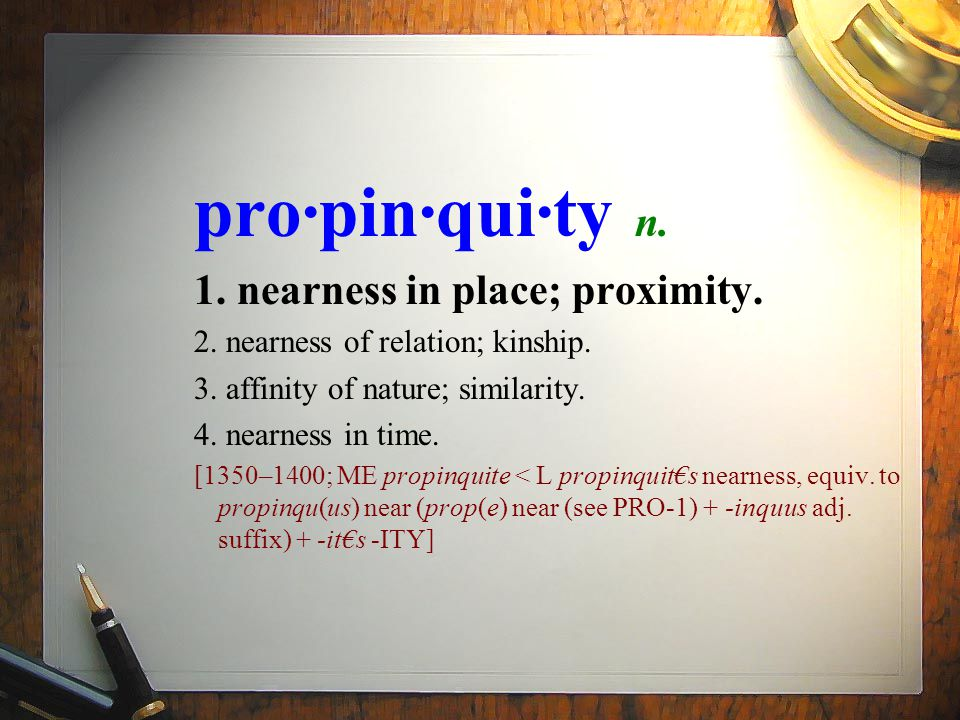 pro·pin·qui·ty n. 1. nearness in place; proximity.