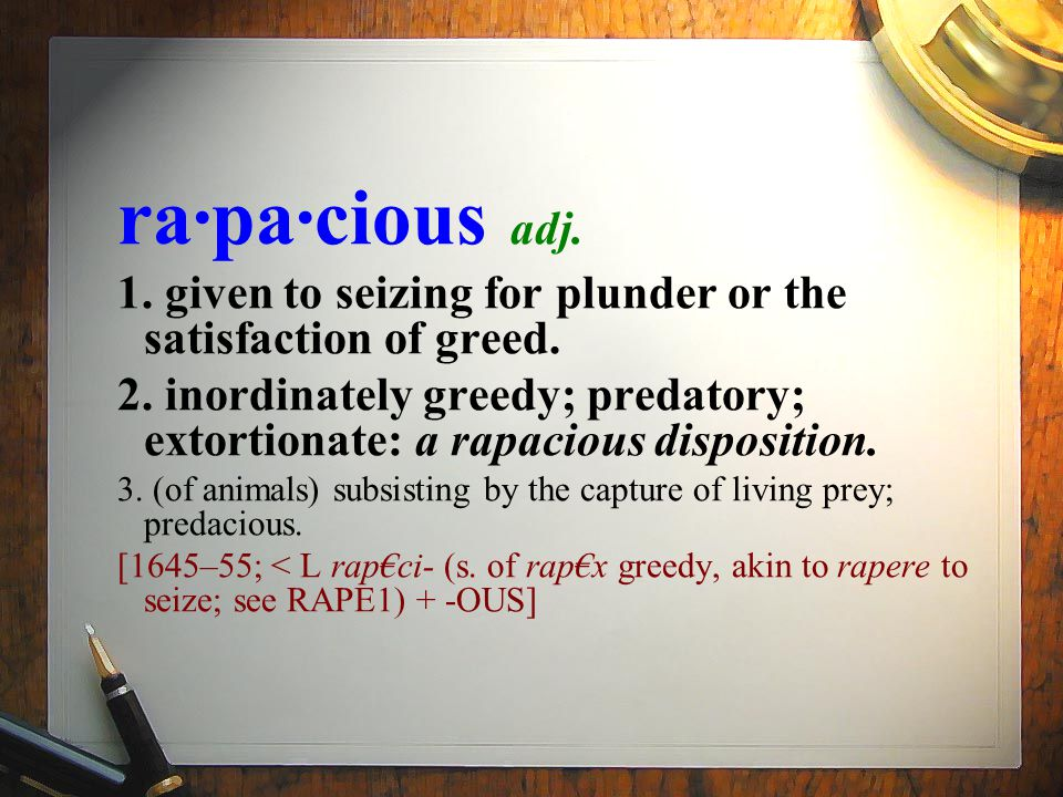 ra·pa·cious adj. 1. given to seizing for plunder or the satisfaction of greed.