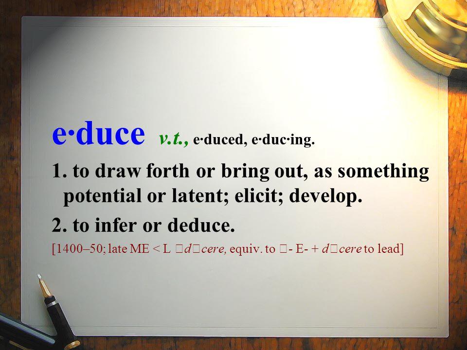e·duce v.t., e·duced, e·duc·ing. 1.