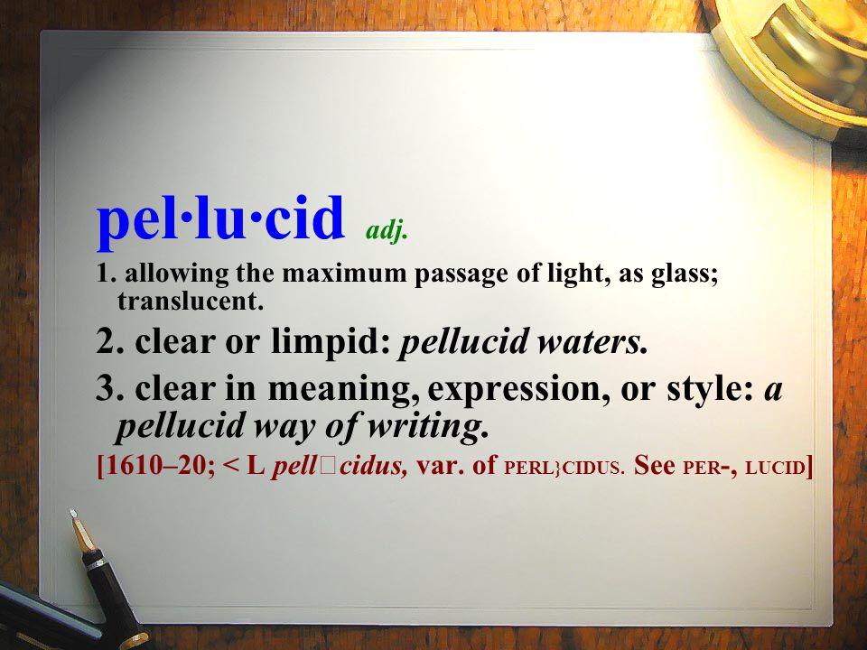 pel·lu·cid adj. 1. allowing the maximum passage of light, as glass; translucent.