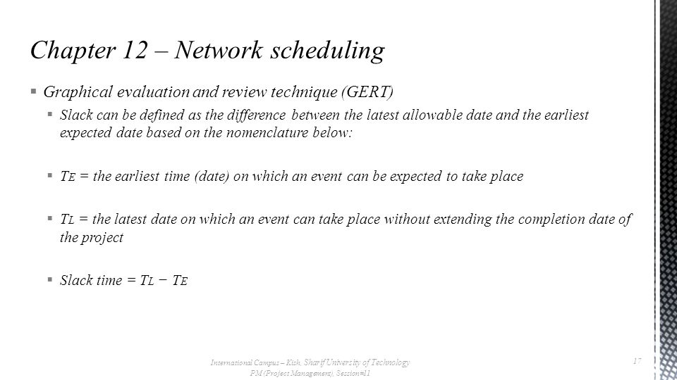  Graphical evaluation and review technique (GERT)  Slack can be defined as the difference between the latest allowable date and the earliest expected date based on the nomenclature below:  T E = the earliest time (date) on which an event can be expected to take place  T L = the latest date on which an event can take place without extending the completion date of the project  Slack time = T L − T E International Campus – Kish, Sharif University of Technology PM (Project Management), Session#11 17