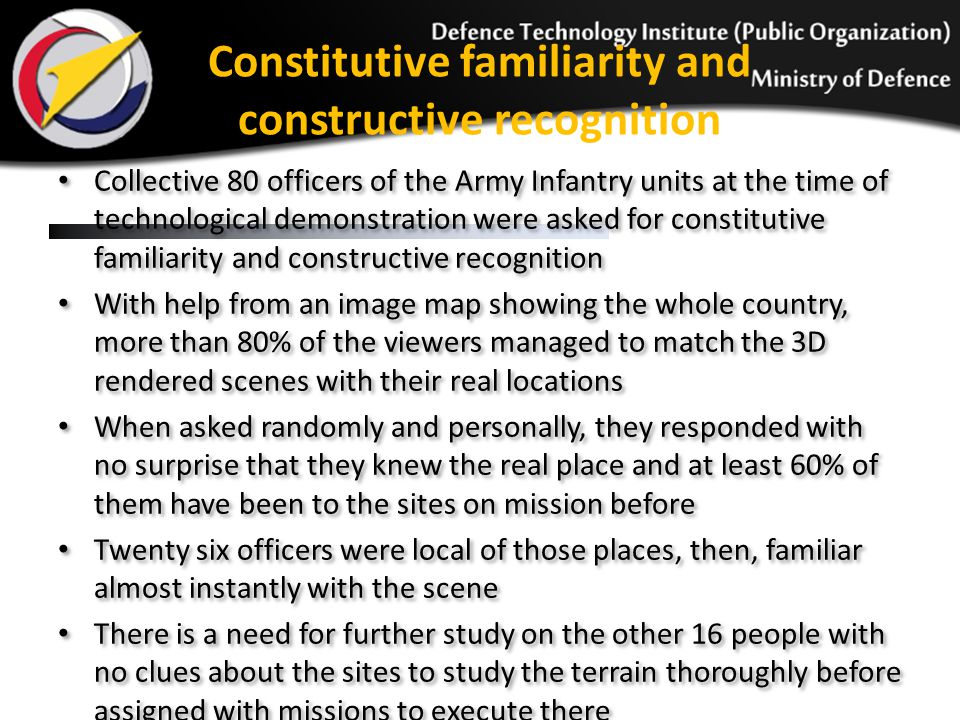 Constitutive familiarity and constructive recognition Collective 80 officers of the Army Infantry units at the time of technological demonstration were asked for constitutive familiarity and constructive recognition With help from an image map showing the whole country, more than 80% of the viewers managed to match the 3D rendered scenes with their real locations When asked randomly and personally, they responded with no surprise that they knew the real place and at least 60% of them have been to the sites on mission before Twenty six officers were local of those places, then, familiar almost instantly with the scene There is a need for further study on the other 16 people with no clues about the sites to study the terrain thoroughly before assigned with missions to execute there Collective 80 officers of the Army Infantry units at the time of technological demonstration were asked for constitutive familiarity and constructive recognition With help from an image map showing the whole country, more than 80% of the viewers managed to match the 3D rendered scenes with their real locations When asked randomly and personally, they responded with no surprise that they knew the real place and at least 60% of them have been to the sites on mission before Twenty six officers were local of those places, then, familiar almost instantly with the scene There is a need for further study on the other 16 people with no clues about the sites to study the terrain thoroughly before assigned with missions to execute there