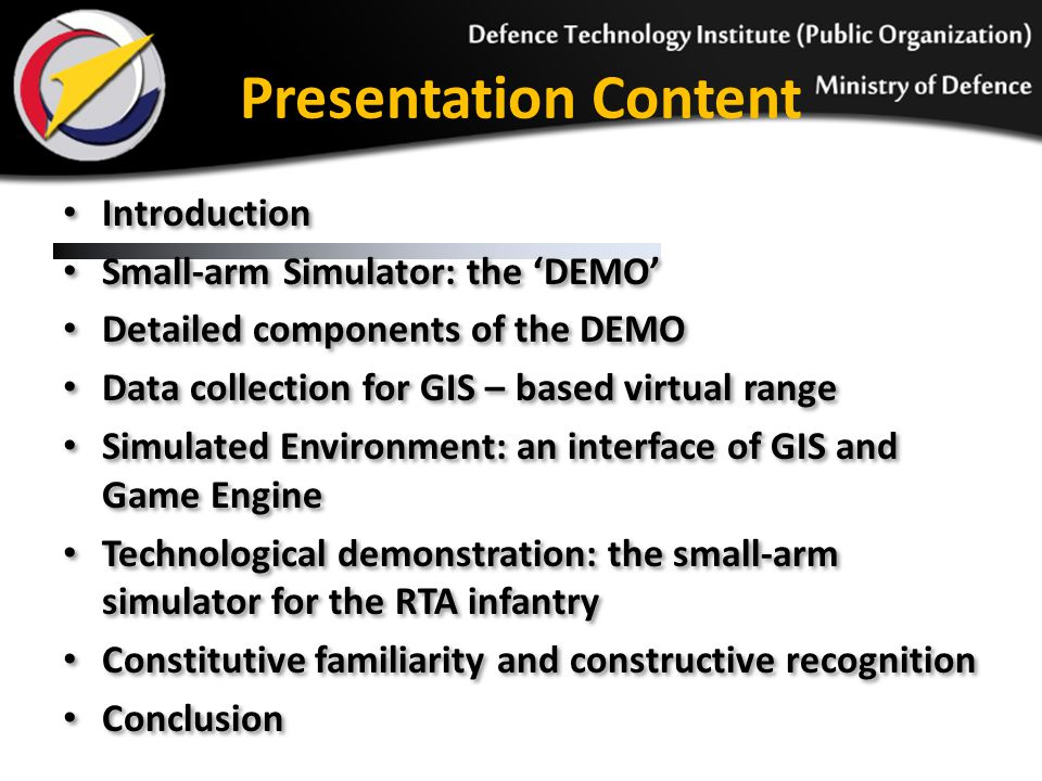 Introduction Small-arm Simulator: the 'DEMO' Detailed components of the DEMO Data collection for GIS – based virtual range Simulated Environment: an interface of GIS and Game Engine Technological demonstration: the small-arm simulator for the RTA infantry Constitutive familiarity and constructive recognition Conclusion Introduction Small-arm Simulator: the 'DEMO' Detailed components of the DEMO Data collection for GIS – based virtual range Simulated Environment: an interface of GIS and Game Engine Technological demonstration: the small-arm simulator for the RTA infantry Constitutive familiarity and constructive recognition Conclusion Presentation Content