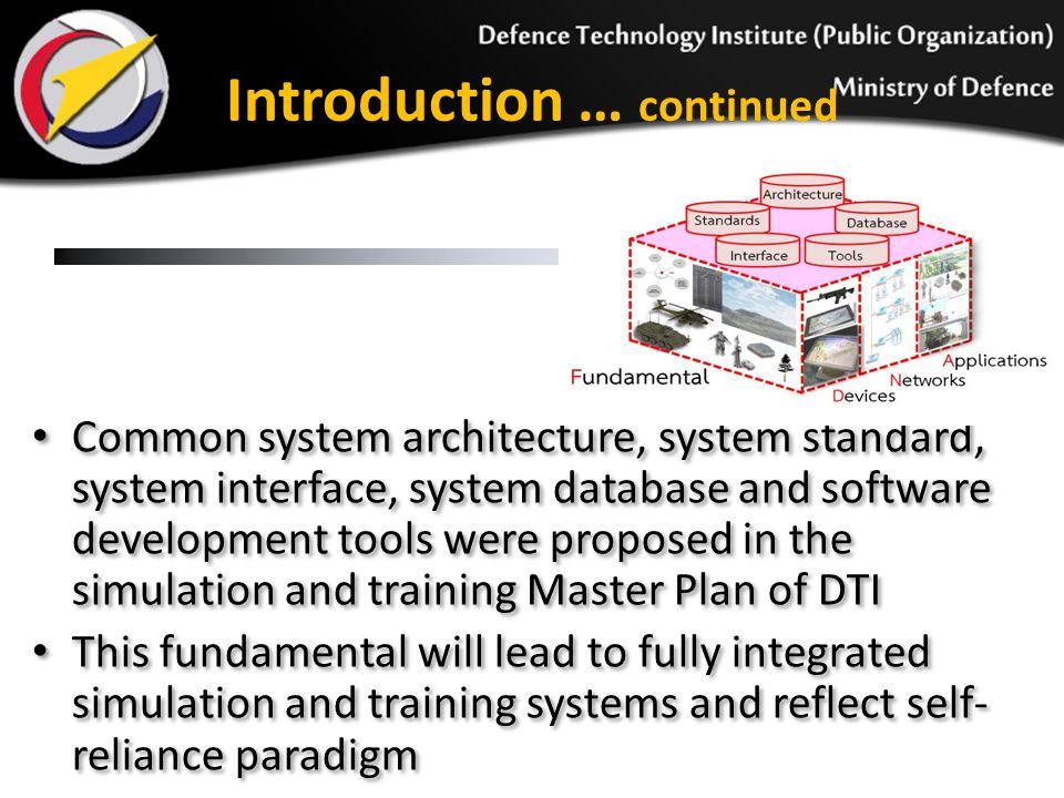 Introduction … continued Common system architecture, system standard, system interface, system database and software development tools were proposed in the simulation and training Master Plan of DTI This fundamental will lead to fully integrated simulation and training systems and reflect self- reliance paradigm Common system architecture, system standard, system interface, system database and software development tools were proposed in the simulation and training Master Plan of DTI This fundamental will lead to fully integrated simulation and training systems and reflect self- reliance paradigm