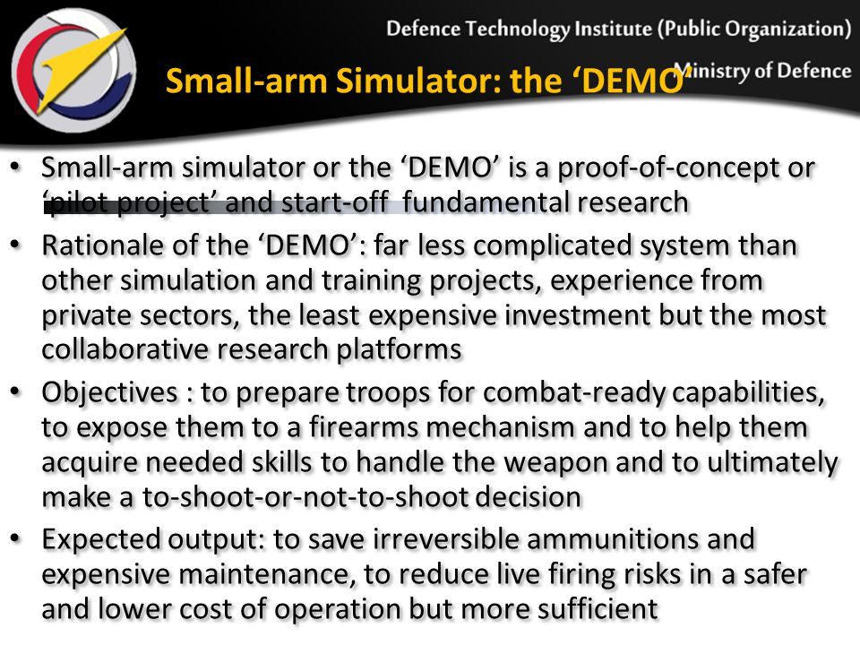 Conclusion The proposed simulation and training system and others to follow of DTI have been widely welcomed by the RTA Infantry subunits Disparity between the existing and the proposed ones was promised to resolve with the implementation of fundamental research and development en route for five important pillars The small-arm simulator as the DEMO is an obvious evidence of the proof- of-concept and the means to gather user requirements from the Army point of view Thorough terrain analysis that is indispensable to Infantry training courses was reported to provide constitutive familiarity and constructive recognition via 3D terrain visualization and modeling This report reaffirms the significance of geo-spatial data and techniques especially 3D modeling to training services of the Army Infantry Geo-spatial data does play a crucial role in the abstraction of geographic bit to connect geo-specific scenarios to military simulation and training However, a lot more needs further and intensive scrutiny to render a proper level of photorealism that meets visualization-greedy requirements The proposed simulation and training system and others to follow of DTI have been widely welcomed by the RTA Infantry subunits Disparity between the existing and the proposed ones was promised to resolve with the implementation of fundamental research and development en route for five important pillars The small-arm simulator as the DEMO is an obvious evidence of the proof- of-concept and the means to gather user requirements from the Army point of view Thorough terrain analysis that is indispensable to Infantry training courses was reported to provide constitutive familiarity and constructive recognition via 3D terrain visualization and modeling This report reaffirms the significance of geo-spatial data and techniques especially 3D modeling to training services of the Army Infantry Geo-spatial data does play a crucial role in the abstraction of geographic bit to connect geo-specific scenar