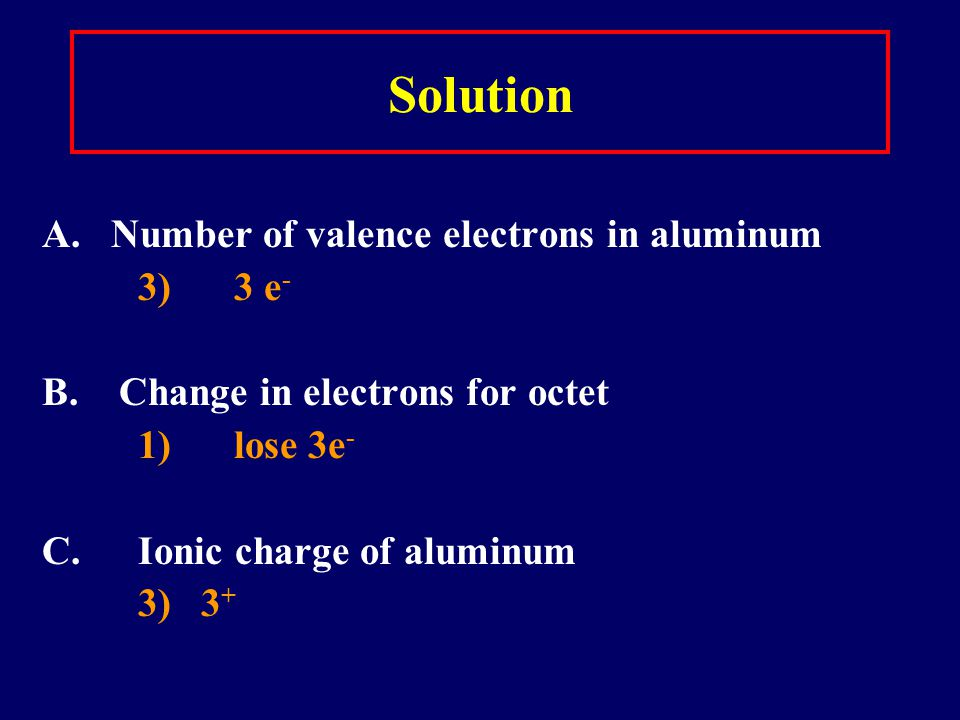 Learning Check A. Number of valence electrons in aluminum 1) 1 e - 2) 2 e - 3) 3 e - B. Change in electrons for octet 1) lose 3e - 2) gain 3 e - 3) ga