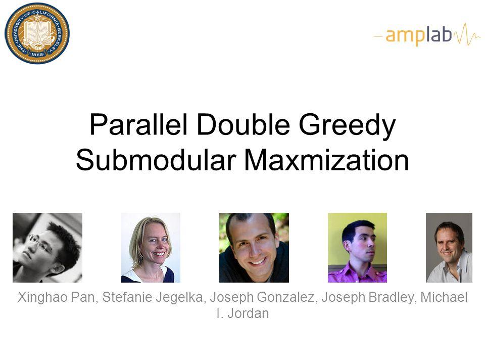 Parallel Double Greedy Submodular Maxmization Xinghao Pan, Stefanie Jegelka, Joseph Gonzalez, Joseph Bradley, Michael I. Jordan