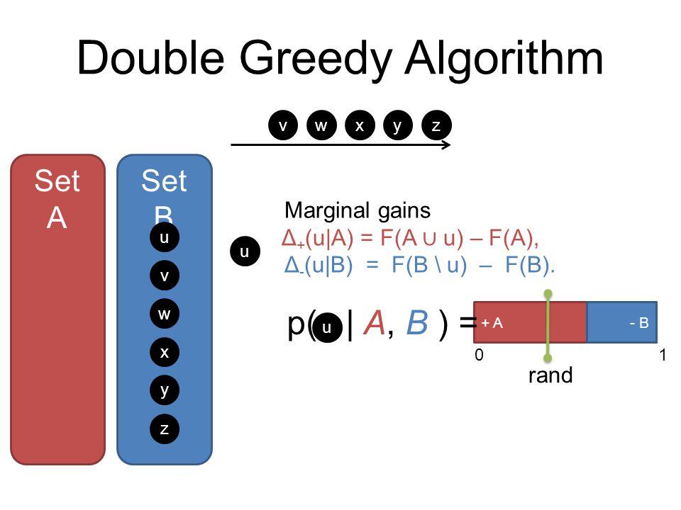 Double Greedy Algorithm Set A Set B u v w x y z + A- B 01 p(   A, B ) = u rand u v w xyz Marginal gains Δ + (u A) = F(A ∪ u) – F(A), Δ - (u B) = F(B \ u) – F(B).