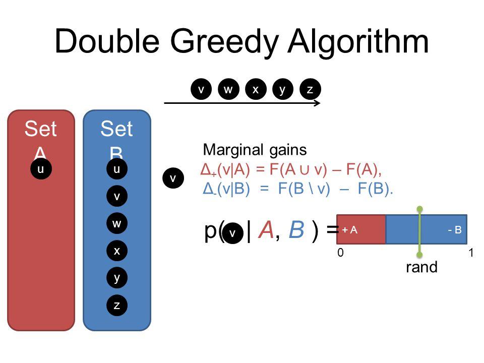 Double Greedy Algorithm Set A Set B u w x y z + A- B 01 p(   A, B ) = v rand u v w xyz Marginal gains Δ + (v A) = F(A ∪ v) – F(A), Δ - (v B) = F(B \ v) – F(B).