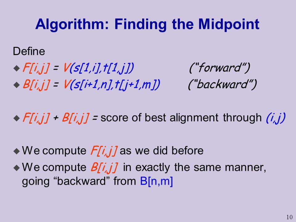 "10 Algorithm: Finding the Midpoint Define u F[i,j] = V(s[1,i],t[1,j]) (""forward"") u B[i,j] = V(s[i+1,n],t[j+1,m]) (""backward"")  F[i,j] + B[i,j] = sco"