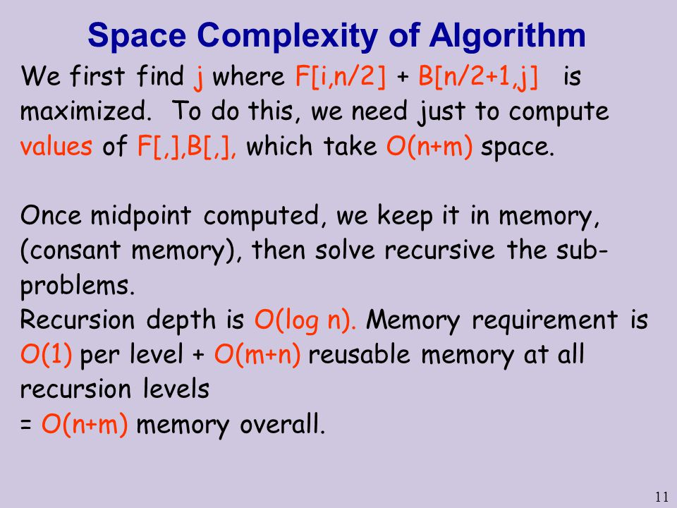 11 Space Complexity of Algorithm We first find j where F[i,n/2] + B[n/2+1,j] is maximized. To do this, we need just to compute values of F[,],B[,], wh