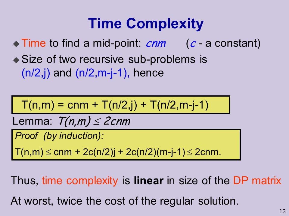 12 Time Complexity  Time to find a mid-point: cnm ( c - a constant) u Size of two recursive sub-problems is (n/2,j) and (n/2,m-j-1), hence T(n,m) = cnm + T(n/2,j) + T(n/2,m-j-1) Lemma: T(n,m)  2cnm Proof (by induction): T(n,m)  cnm + 2c(n/2)j + 2c(n/2)(m-j-1)  2cnm.