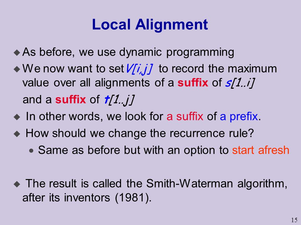 15 Local Alignment u As before, we use dynamic programming  We now want to set V[i,j] to record the maximum value over all alignments of a suffix of s[1..i] and a suffix of t[1..j]  In other words, we look for a suffix of a prefix.