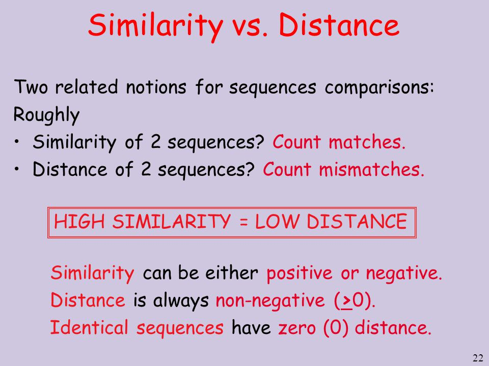 22 Two related notions for sequences comparisons: Roughly Similarity of 2 sequences? Count matches. Distance of 2 sequences? Count mismatches. Similar
