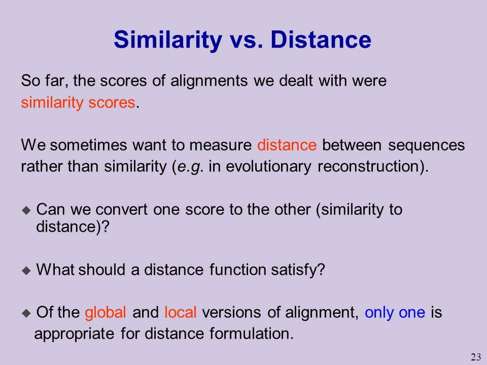 23 Similarity vs. Distance So far, the scores of alignments we dealt with were similarity scores.