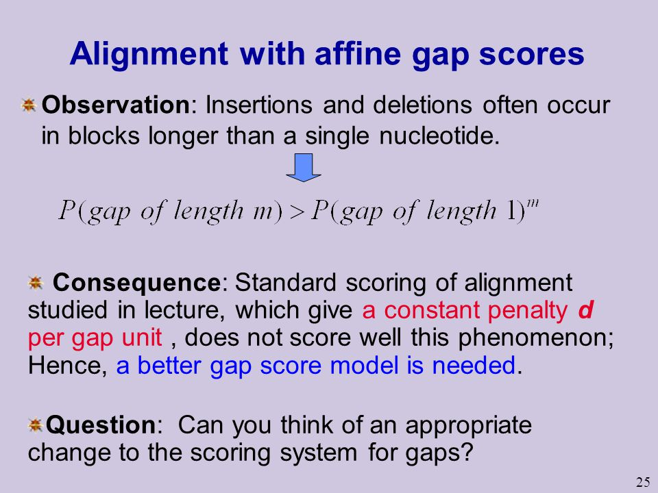 25 Alignment with affine gap scores Observation: Insertions and deletions often occur in blocks longer than a single nucleotide.