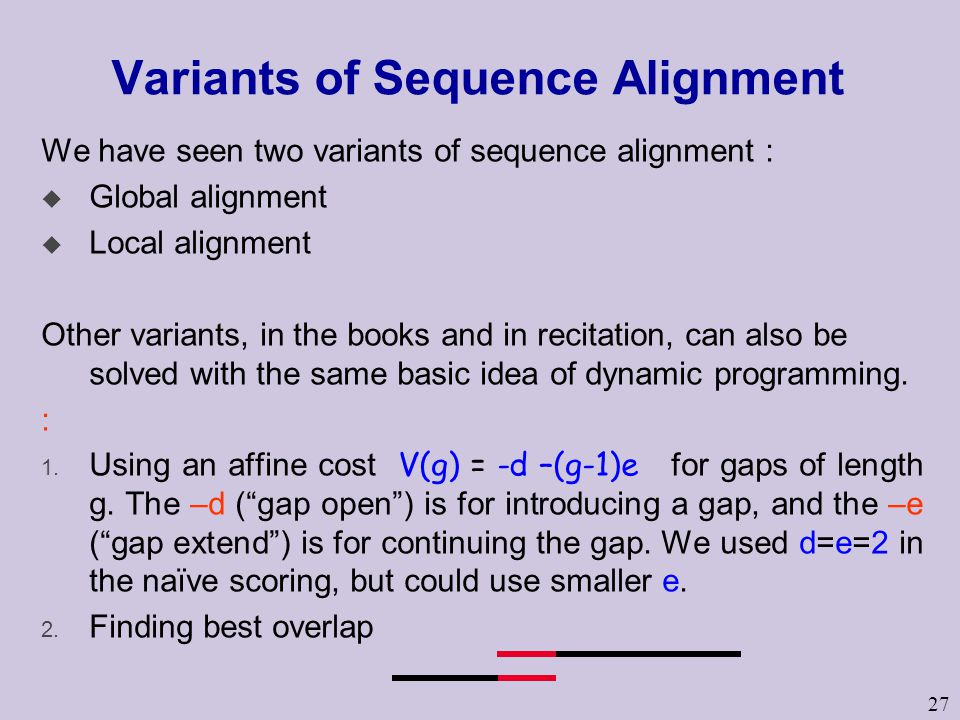 27 Variants of Sequence Alignment We have seen two variants of sequence alignment : u Global alignment u Local alignment Other variants, in the books and in recitation, can also be solved with the same basic idea of dynamic programming.