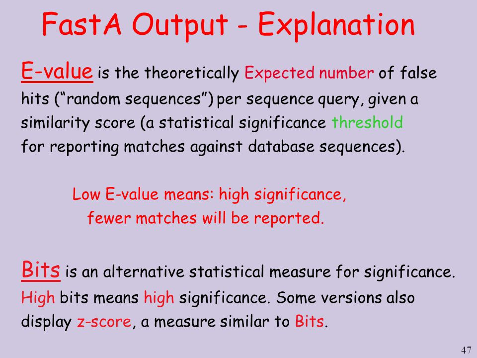 47 FastA Output - Explanation E-value is the theoretically Expected number of false hits ( random sequences ) per sequence query, given a similarity score (a statistical significance threshold for reporting matches against database sequences).