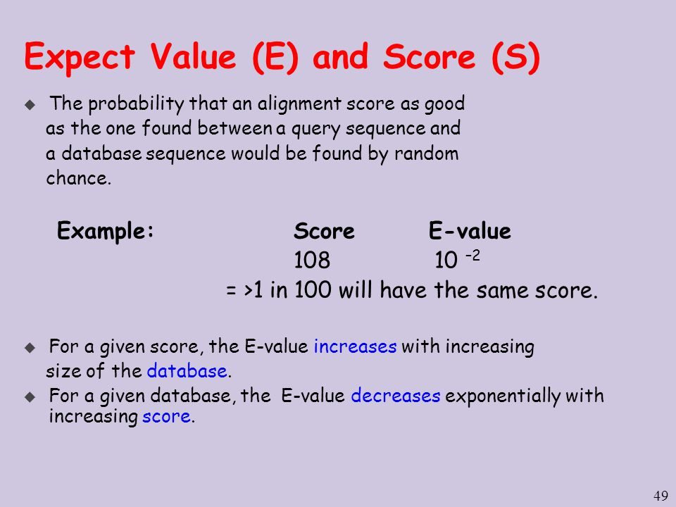 49 Expect Value (E) and Score (S) u The probability that an alignment score as good as the one found between a query sequence and a database sequence would be found by random chance.