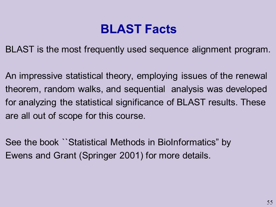 55 BLAST Facts BLAST is the most frequently used sequence alignment program. An impressive statistical theory, employing issues of the renewal theorem