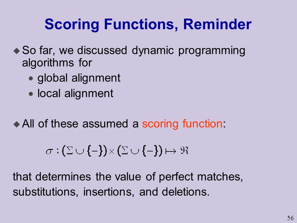 56 Scoring Functions, Reminder u So far, we discussed dynamic programming algorithms for  global alignment  local alignment u All of these assumed a scoring function: that determines the value of perfect matches, substitutions, insertions, and deletions.