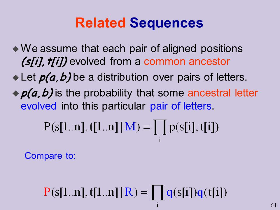 61 Related Sequences  We assume that each pair of aligned positions (s[i],t[i]) evolved from a common ancestor  Let p(a,b) be a distribution over pairs of letters.