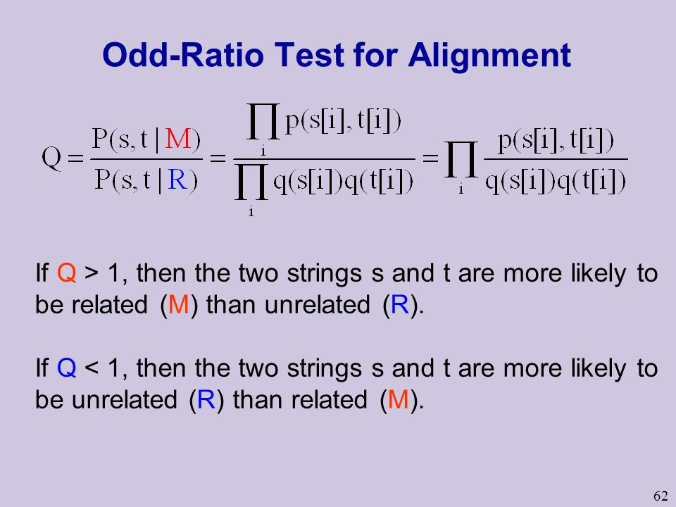 62 Odd-Ratio Test for Alignment If Q > 1, then the two strings s and t are more likely to be related (M) than unrelated (R). If Q < 1, then the two st