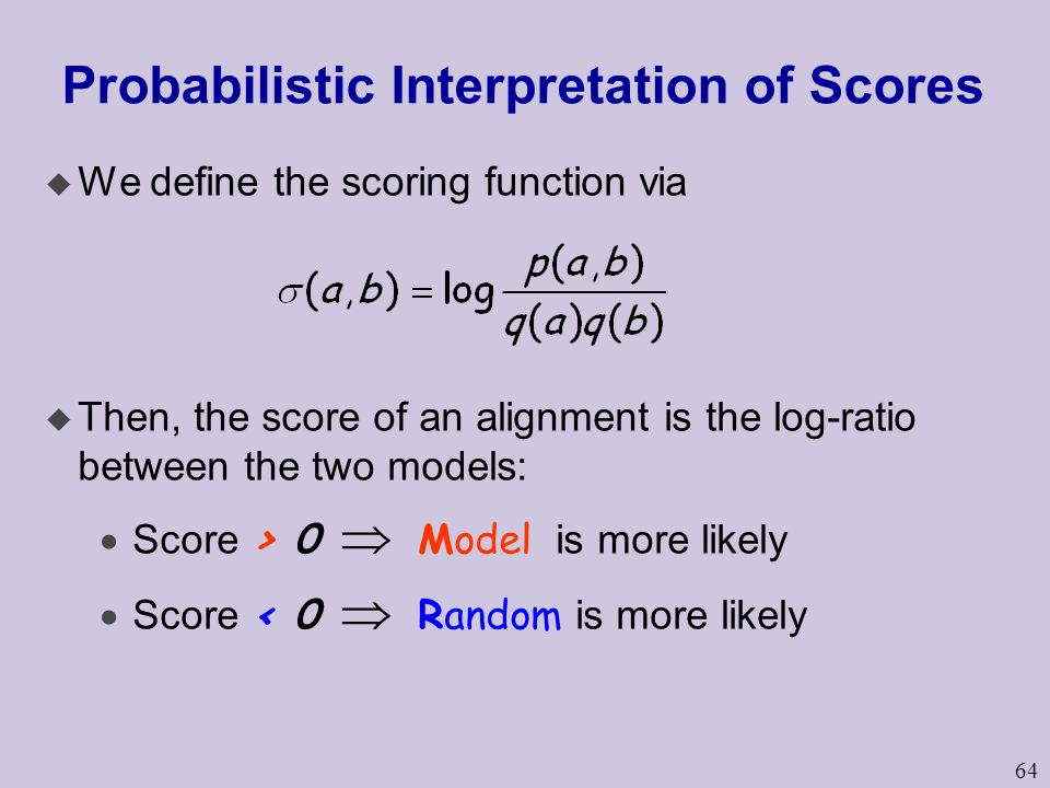 64 Probabilistic Interpretation of Scores u We define the scoring function via u Then, the score of an alignment is the log-ratio between the two models:  Score > 0  Model is more likely  Score < 0  Random is more likely