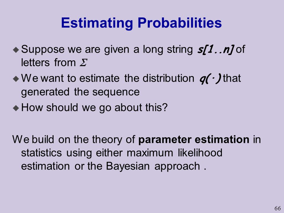 66 Estimating Probabilities  Suppose we are given a long string s[1..n] of letters from   We want to estimate the distribution q(·) that generated the sequence u How should we go about this.