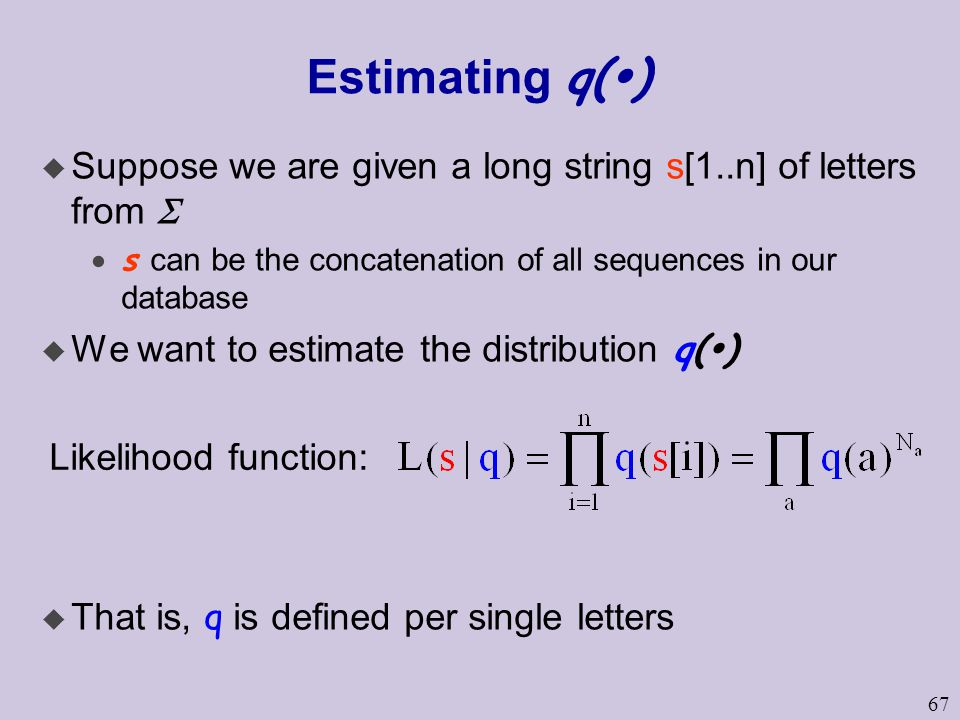 67 Estimating q(  )  Suppose we are given a long string s[1..n] of letters from   s can be the concatenation of all sequences in our database  We want to estimate the distribution q(  )  That is, q is defined per single letters Likelihood function: