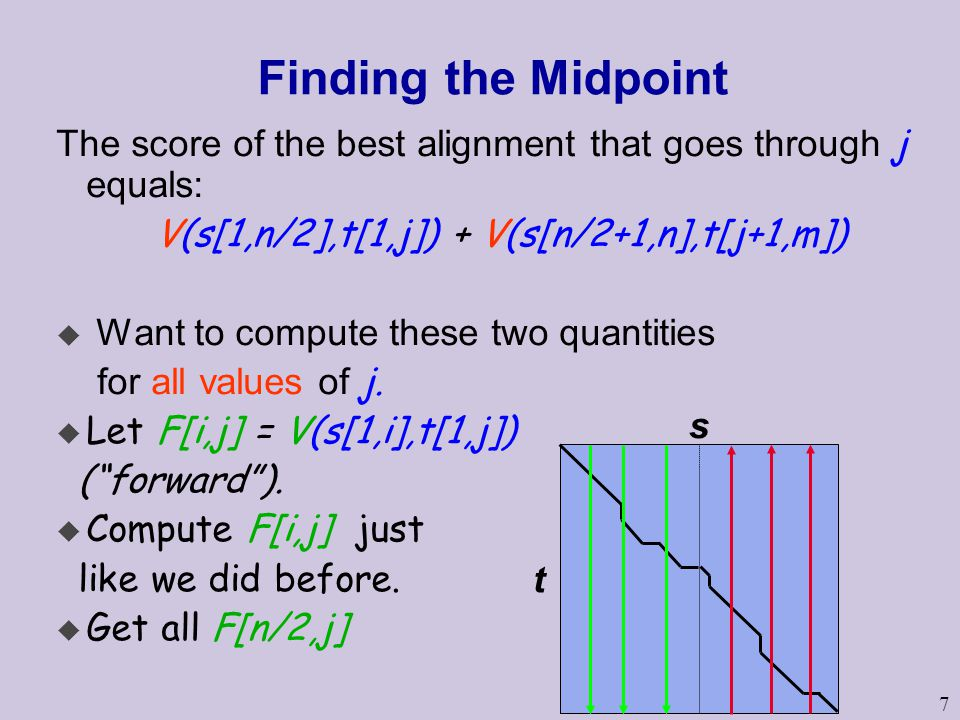 7 Finding the Midpoint The score of the best alignment that goes through j equals: V(s[1,n/2],t[1,j]) + V(s[n/2+1,n],t[j+1,m]) u Want to compute these two quantities for all values of j.