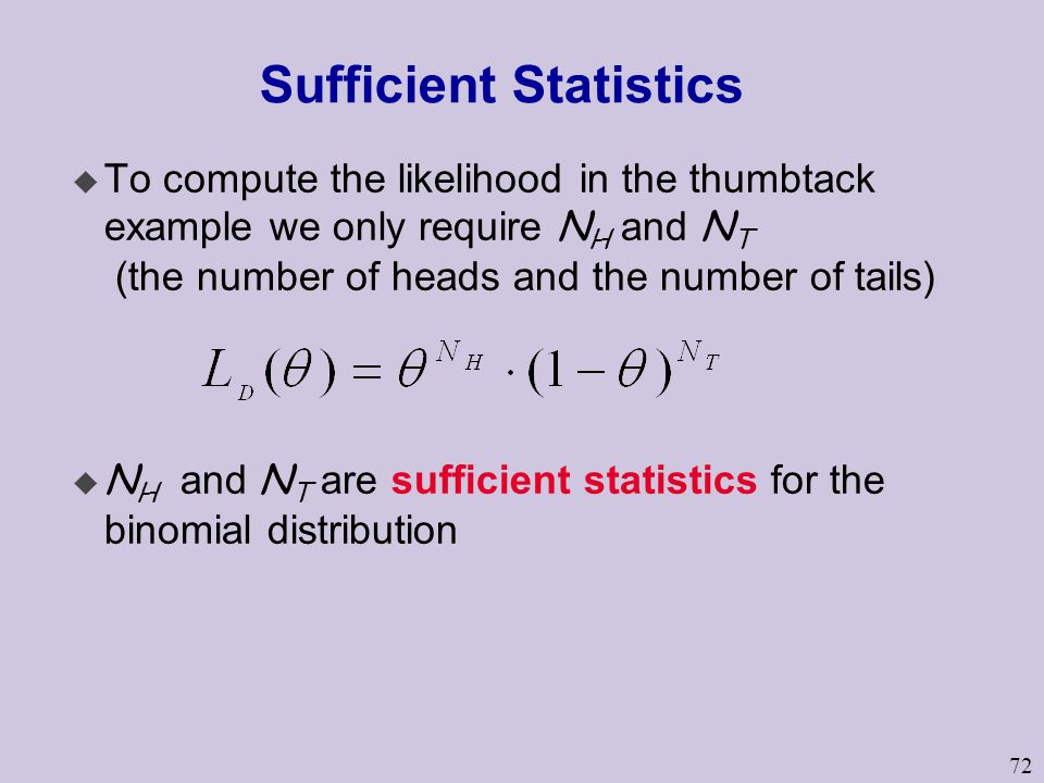 72 Sufficient Statistics  To compute the likelihood in the thumbtack example we only require N H and N T (the number of heads and the number of tails)  N H and N T are sufficient statistics for the binomial distribution