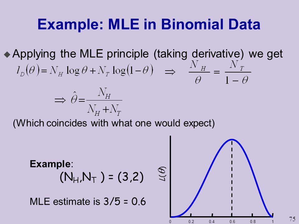 75 Example: MLE in Binomial Data u Applying the MLE principle (taking derivative) we get 00.20.40.60.81 L()L() Example: (N H,N T ) = (3,2) MLE estim