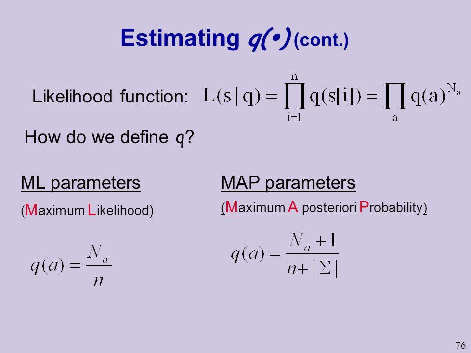 76 Estimating q(  ) (cont.) How do we define q ? Likelihood function: ML parameters ( M aximum L ikelihood) MAP parameters ( M aximum A posteriori P
