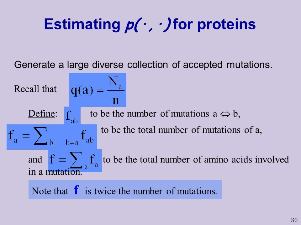 80 Estimating p(·,·) for proteins Generate a large diverse collection of accepted mutations. Recall that Define: to be the number of mutations a  b,