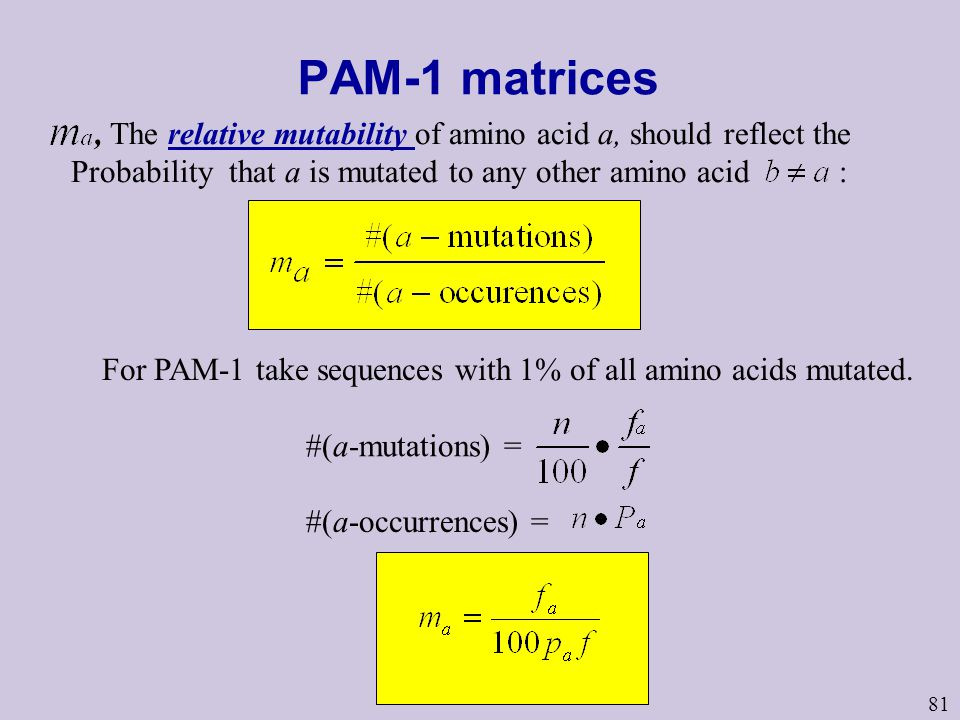 81 PAM-1 matrices For PAM-1 take sequences with 1% of all amino acids mutated. #(a-mutations) = #(a-occurrences) =, The relative mutability of amino a